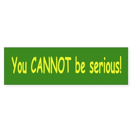You Can Not be Serious Bumper Sticker