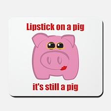 PUT LIPSTICK ON A PIG, IT'S STILL A PIG Mousepad