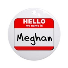 Hello my name is Meghan Ornament (Round)