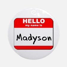 Hello my name is Madyson Ornament (Round)