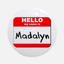 Hello my name is Madalyn Ornament (Round)