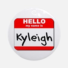 Hello my name is Kyleigh Ornament (Round)
