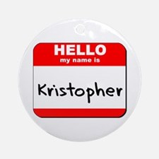 Hello my name is Kristopher Ornament (Round)