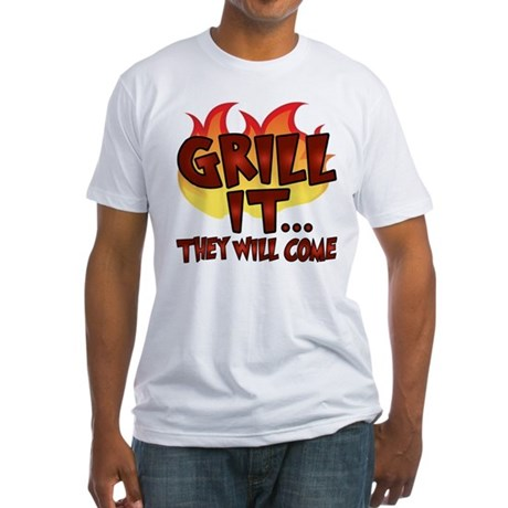 GRILL IT...THEY WILL COME Fitted T-Shirt