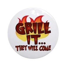 GRILL IT...THEY WILL COME Ornament (Round)