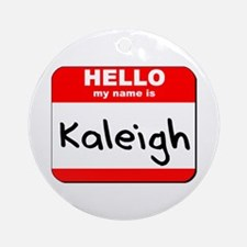 Hello my name is Kaleigh Ornament (Round)