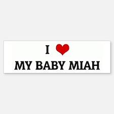 I Love MY BABY MIAH Bumper Bumper Bumper Sticker