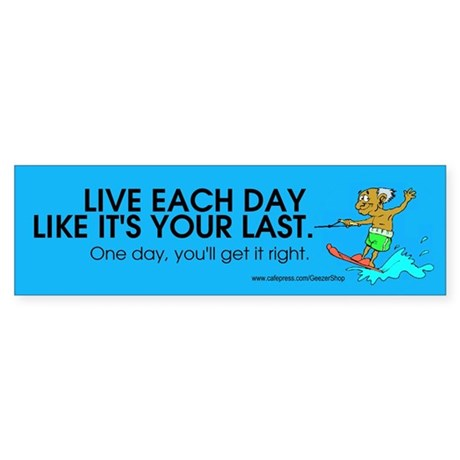 Live Each Day Like It's Your Last Bumper Sticker