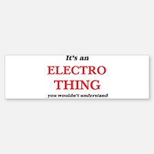 It's an Electro thing, you woul Bumper Bumper Bumper Sticker
