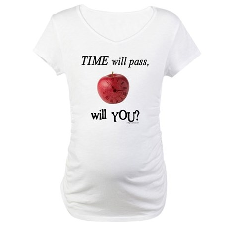 Time will pass, will you? Maternity T-Shirt