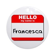 Hello my name is Francesca Ornament (Round)