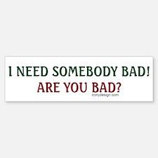 I Need Somebody Bad.. Bumper Bumper Bumper Sticker