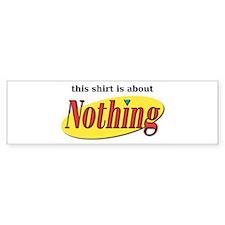 Shirt about Nothing Bumper Bumper Sticker