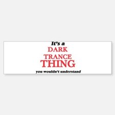 It's a Dark Trance thing, you w Bumper Bumper Bumper Sticker