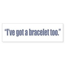 I've got a bracelet too Bumper Bumper Sticker