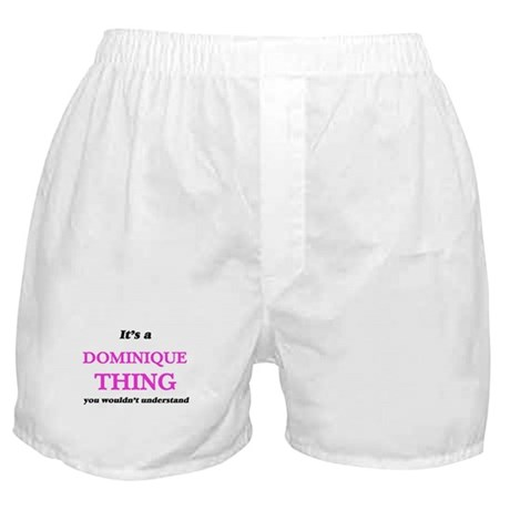 It's a Dominique thing, you would Boxer Shorts