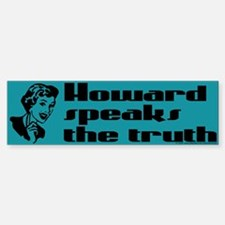 Howard speaks the truth. Bumper Bumper Bumper Sticker