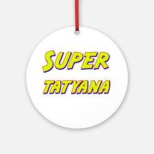 Super tatyana Ornament (Round)
