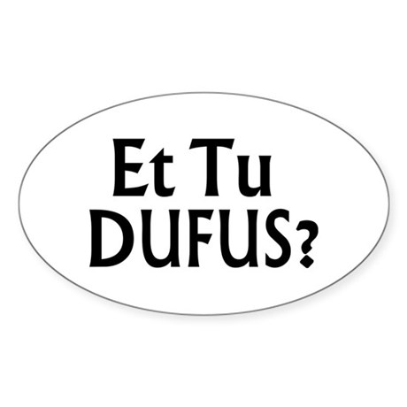 Et Tu Dufus Oval Sticker