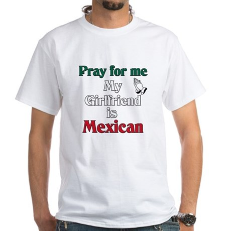 Pray for me my girlfriend is Mexican White T-Shirt