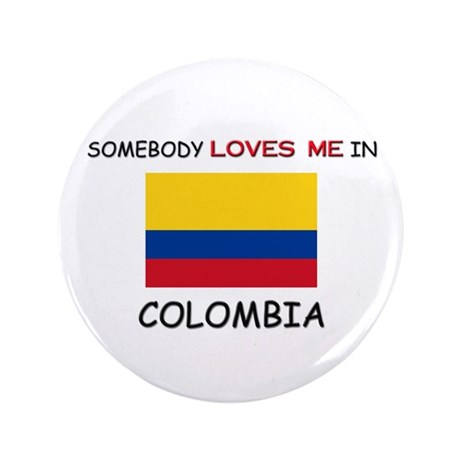 "Somebody Loves Me In COLOMBIA 3.5"" Button"