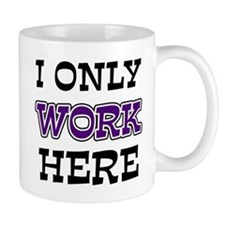 Only Work Here Small Mug