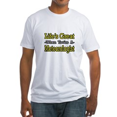 """""""Life's Great..Meteorologist"""" Fitted T-Shirt"""