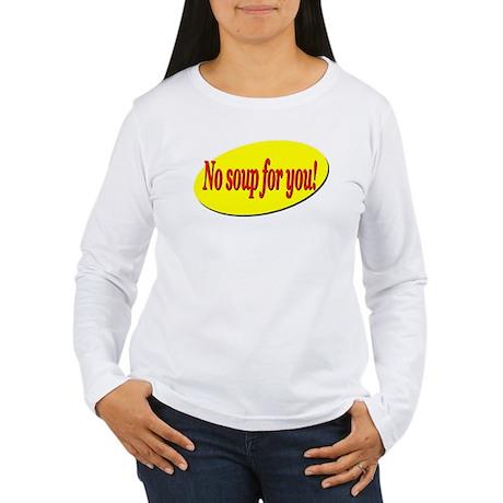 No Soup For You! Women's Long Sleeve T-Shirt