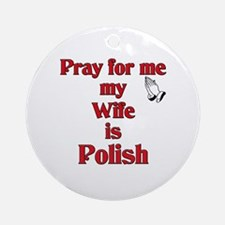 Pray for me my wife is Polish Ornament (Round)