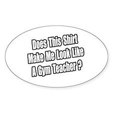 """""""Look Like a Gym Teacher?"""" Oval Decal"""