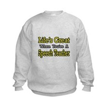 """Life's Great...Speech Teacher"" Sweatshirt"