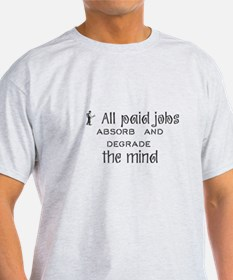 All paid jobs absorb and degrade the mind. T-Shirt