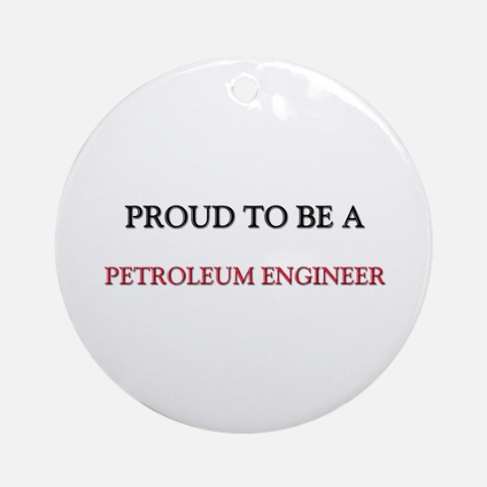 Proud to be a Petroleum Engineer Ornament (Round)