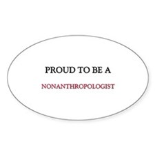 Proud to be a Nonanthropologist Oval Sticker