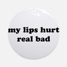 My Lips Hurt Real Bad Ornament (Round)