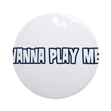 Wanna Play Me? Ornament (Round)