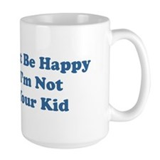 Just Be Happy I'm Not Your Ki Mug