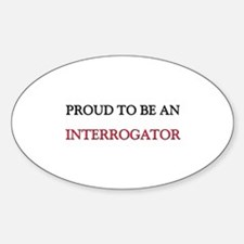 Proud To Be A INTERROGATOR Oval Decal