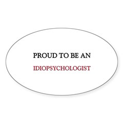 Proud To Be A IDIOPSYCHOLOGIST Oval Decal