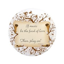 "If music be food of love 3.5"" Button"