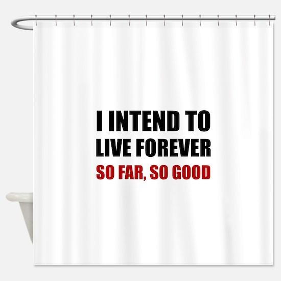 Live Forever So Far Good Shower Curtain