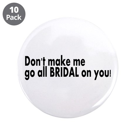 """Don't Make Me Go All BRIDAL On You! 3.5"""" Button (1"""