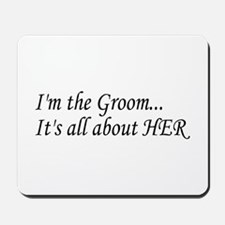 I'm The Groom...It's All About HER Mousepad
