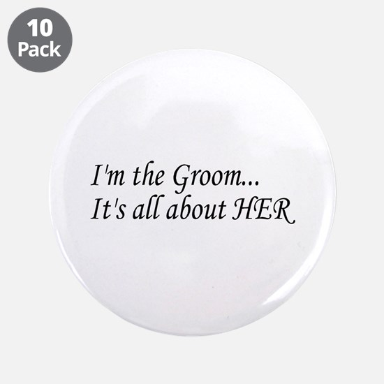 "I'm The Groom...It's All About HER 3.5"" Button (10"