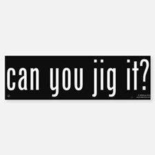 Can You Jig It - Bumper Bumper Bumper Sticker