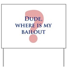 Dude, Where Is My Bailout? Yard Sign