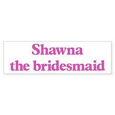 Shawna the bridesmaid Bumper Bumper Sticker