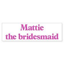Mattie the bridesmaid Bumper Bumper Bumper Sticker