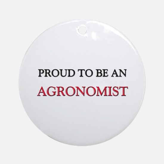 Proud To Be A AGRONOMIST Ornament (Round)