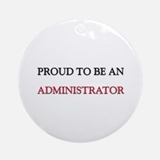 Proud To Be A ADMINISTRATOR Ornament (Round)